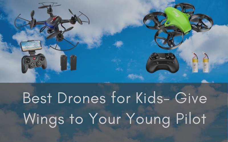 Best Drones for Kids- Give Wings to Your Young Pilot