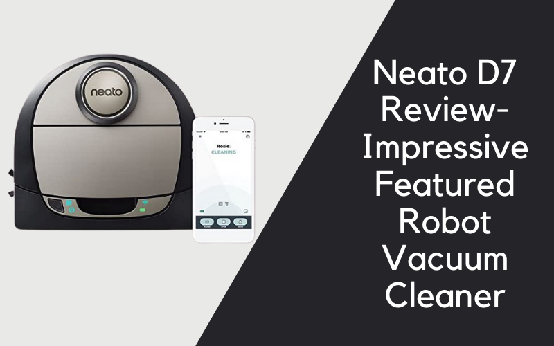 Neato D7 Review- Impressive Featured Robot Vacuum Cleaner