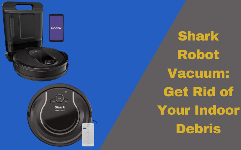 Shark Robot Vacuum: Get Rid of Your Indoor Debris